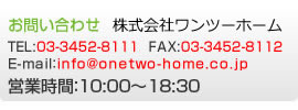 お問い合わせ TEL:03-3452-8111 FAX:03-3452-8112 E-mail:info@onetwo-home.co.jp 営業時間:10:00〜18:30